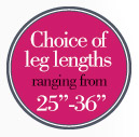 Choice of leg lengths ranging from 25&quot; - 36&quot;