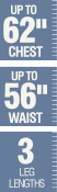 Up to 62 inch chest - Up to 56 inch waist - 3 leg lengths