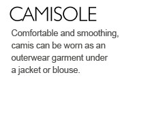 Comfortable and smoothing, camis can be worn as an outerwear garment under a jacket or blouse.