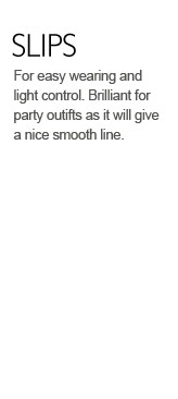 For easy wearing and light control. Brilliant for party outifts as it will give a nice smooth line.