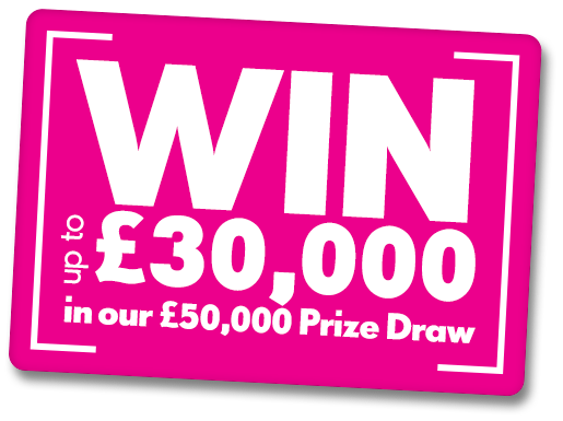 WIN up to £30,000 in our £50,000 prize draw