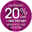 Exclusive 20% off + free delivery when you visit the store