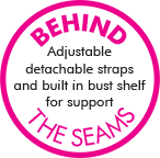 Behind the Seams - Adjustable detachable straps and built in bust shelf for support