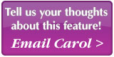 Tell us your thoughts about this feature! Email Carol
