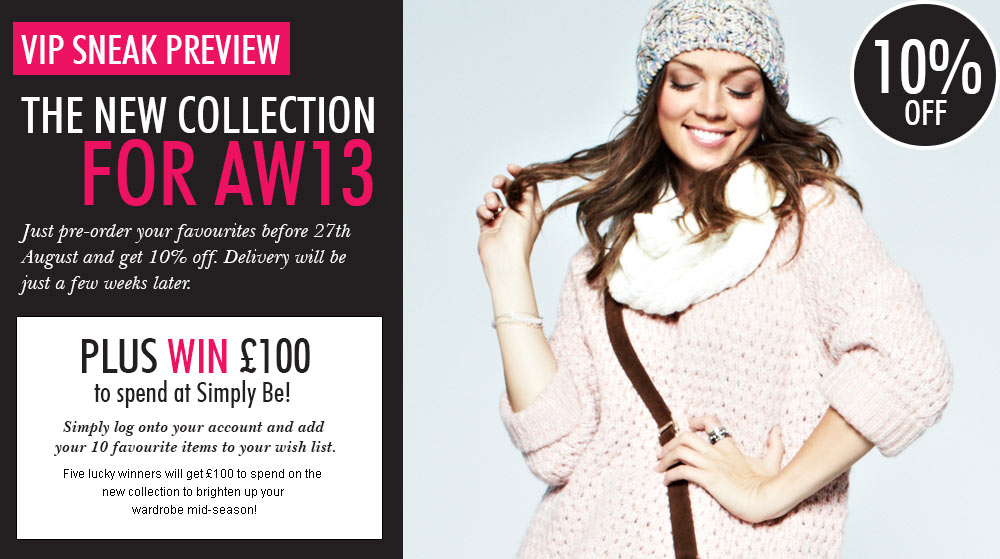 VIP Sneak Preview The New Collection for AW13 - Pre-order your favourites before 27th August and get 10% off