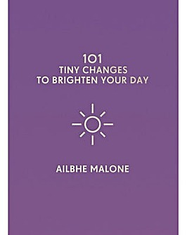 101 Tiny Changes To Brighten Your Day by Ailbhe Malone