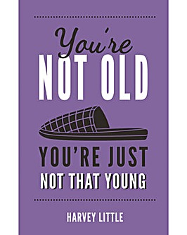 YOU ARE NOT OLDYOU ARE JUST NOT THAT YOU