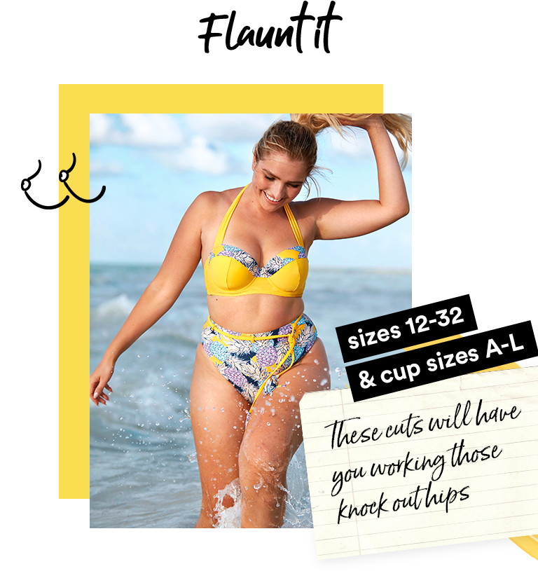 Flaunt it. Sizes 12-32 & cup size A-L. These cuts will have you working those knock out hips.
