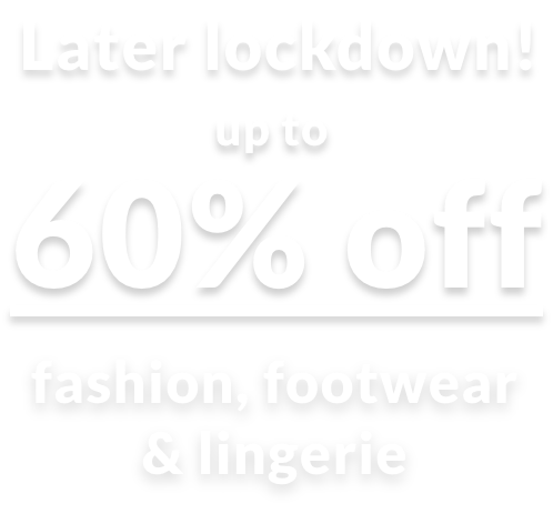 Later lockdown! up to 60% Off fashion, footwear & lingerie