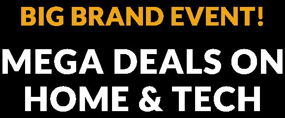 Big brand event! Mega Deals on Home & Tech