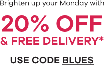 Brighten up your Monday with 20% Off & Free Delivery* Use Code Blues