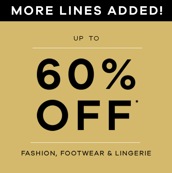 More Lines Added! up to 60% off* Fashion, Footwear & Lingerie