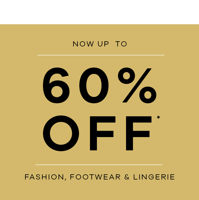 Our Biggest deals are here! now up to 60% off* Fashion, Footwear & Lingerie