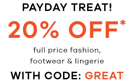 Payday Treat! 20% Off full price fashion, footwear & lingerie with code GREAT